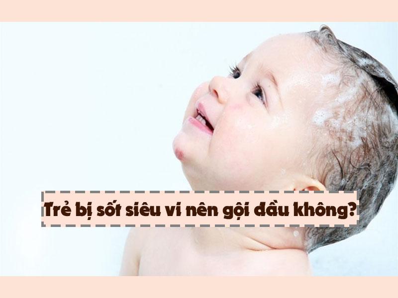 Trẻ bị sốt siêu vi có gội đầu được không?