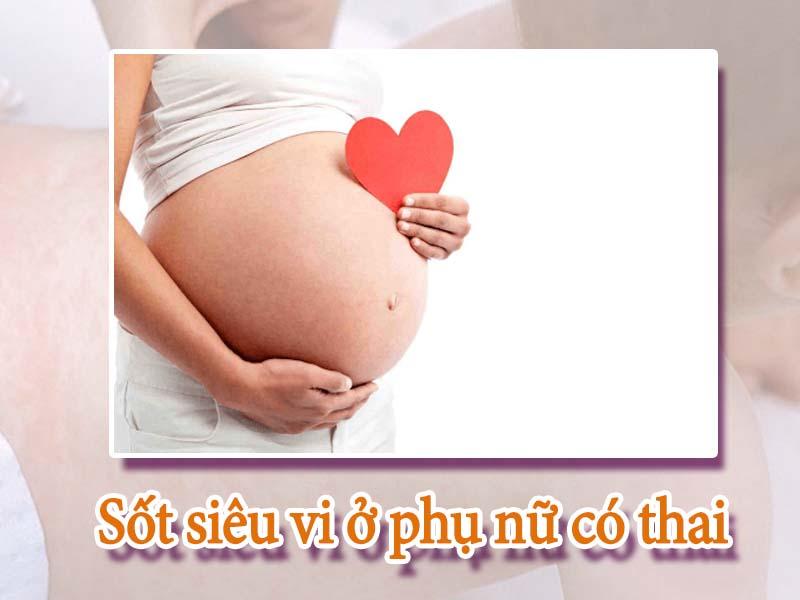 Sốt siêu vi ở phụ nữ có thai rất nguy hiểm