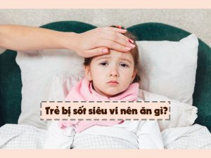 Trẻ bị sốt siêu vi nên ăn gì?